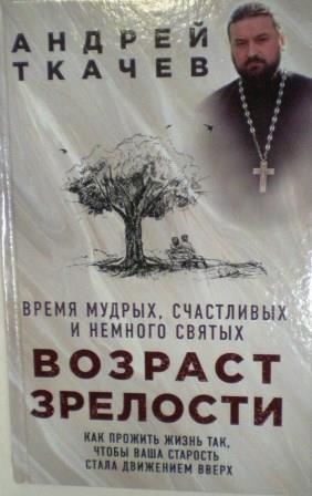 Возраст зрелости. Время мудрых, счастливых и немного святых. Протоиерей Андрей Ткачев.