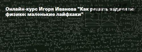 [Архэ] Как решать задачи по физике: маленькие лайфхаки (Игорь Иванов)