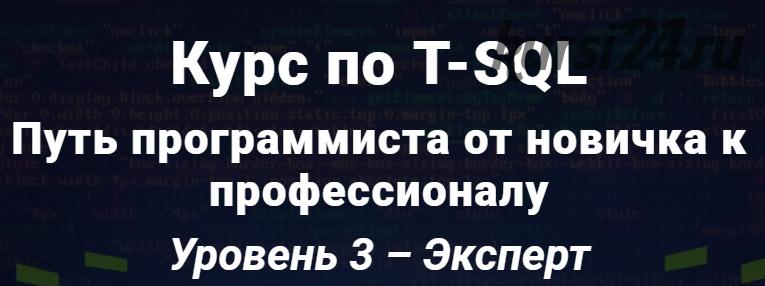 Курс по T-SQL Путь программиста от новичка к профессионалу Уровень 3 - Эксперт. 2020 [Self-Learning]