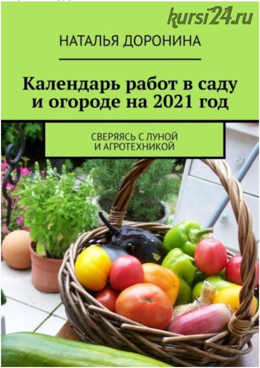 Календарь работ в саду и огороде на 2021 год. Сверяясь с Луной и агротехникой (Наталья Доронина)
