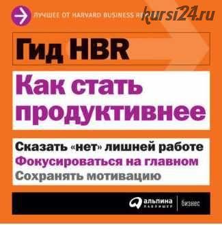 [Harvard Business Review] Как стать продуктивнее