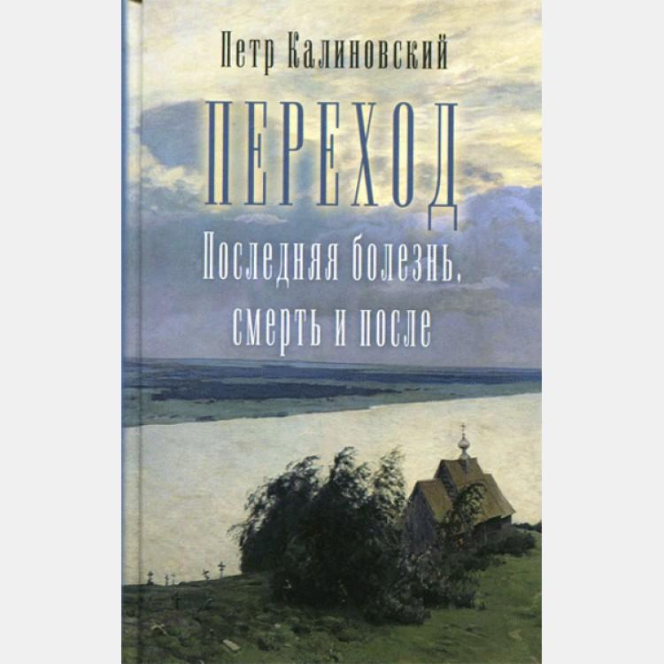 Переход. Последняя болезнь, смерть и после. Петр Калиновский. Православный взгляд