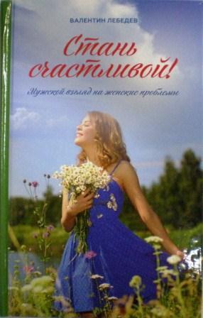 Стань счастливой! Мужской взгляд на женские проблемы. Валентин Лебедев. Православный взгляд