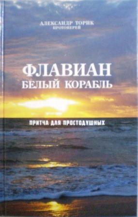 Флавиан. Белый корабль. Притча для простодушных. Православная книга для души. Александр Торик протоиерей