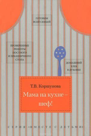 Мама на кухне - шеф! Т. Коршунова. Готовим с молитвой