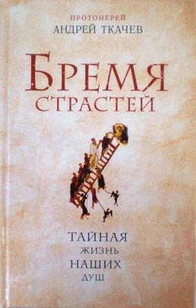 Бремя страстей. Тайная жизнь наших душ. Протоиерей Андрей Ткачев