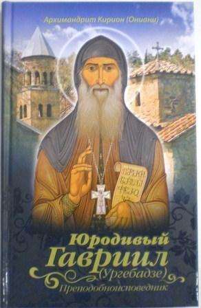 Юродивый Гавриил (Ургебадзе) преподобноисповедник. Архимандрит Кирион (Ониани). Жития святых и подвижников благочестия