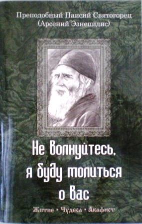 Не волнуйтесь, я буду молиться о вас. Преподобный Паисий Святогорец (Арсений Эзнепидис). Житие. Чудеса. Акафист