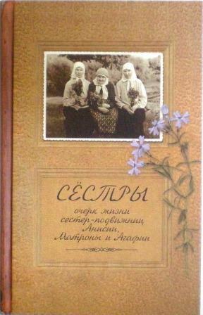 Сестры. Очерк жизни сестер-подвижниц Анисии, Матроны и Агафии