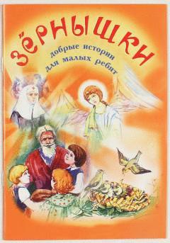 Зернышки. Добрые истории для малых ребят. Выпуск 1. Православная детская литература