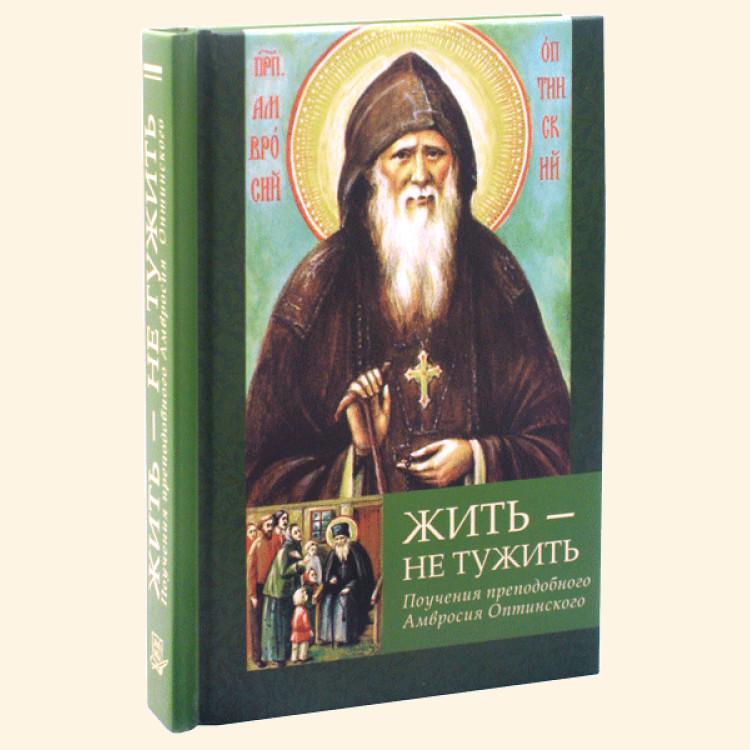 Жить - не тужить. Поучения преподобного Амвросия Оптинского.