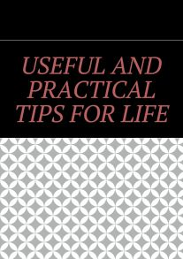 Useful and practical tips for life