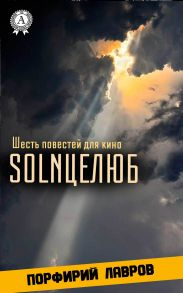 SOLNЦЕЛЮБ. Шесть повестей для кино