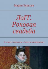 ЛоГГ. Роковая свадьба. 2-я часть триптиха «Спасти императора»
