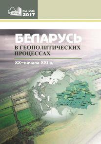 Беларусь в геополитических процессах ХХ – начала ХХІ в.